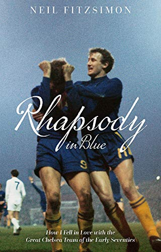 Rhapsody in Blue: How I Fell in Love with the Great Chelsea Team of the Early Seventies