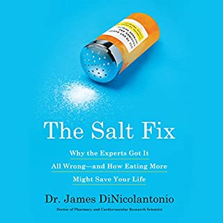 The Salt Fix     Why Experts Got It All Wrong - and How Eating More Might Save Your Life              Written by:                                                                                                                                 Dr. James J. DiNicolantonio                               Narrated by:                                                                                                                                 Qarie Marshall                      Length: 7 hrs and 27 mins     11 ratings     Overall 4.5