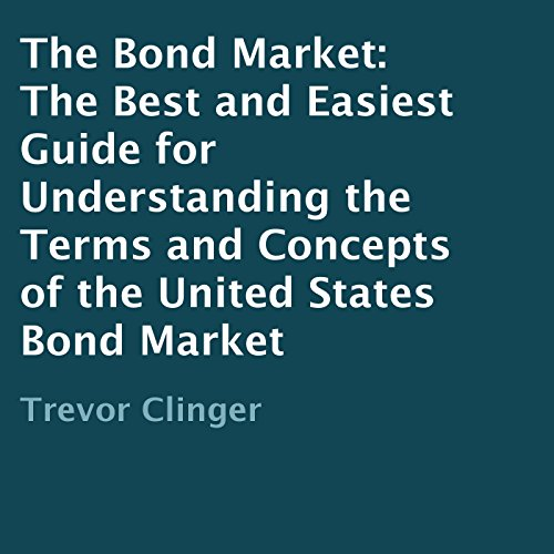 The Bond Market: The Best and Easiest Guide for Understanding the Terms and Concepts of the United States Bond Market audiobook cover art