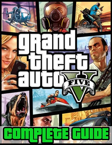 Grand Theft Auto V : COMPLETE GUIDE: Everything You Need To Know About Grand Theft Auto V Game; A Detailed Guide