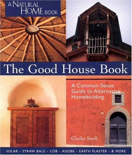 The Good House Book: A Common-Sense Guide to Alternative Homebuilding  Solar * Straw Bale * Cob * Adobe * Earth Plaster