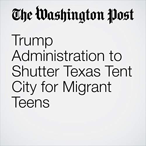 Trump Administration to Shutter Texas Tent City for Migrant Teens audiobook cover art