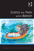 Science and Faith within Reason: Reality, Creation, Life and Design (Ashgate Science and Religion Series)