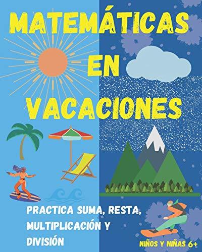 Matemáticas en Vacaciones. Practica suma, resta, multiplicación y división. Niños y niñas 6+: Entretenido Libro de Matemáticas para ejercitar durante las vacaciones