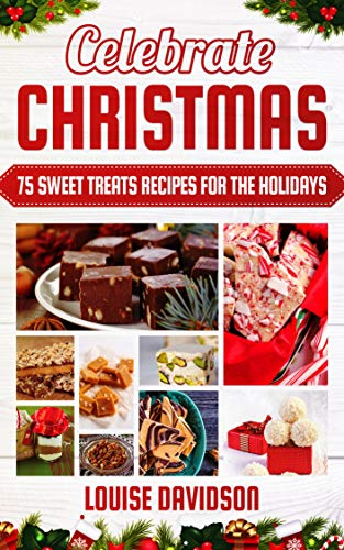 Celebrate Christmas: 75 Sweet Treats Recipes for the Holidays - Fudges, Toffees, Brittles, Caramels, Nougats, Candies, Truffles, Candied Nuts, Barks, Sweet ... Baking Christmas Dessert Cookbooks Book 4) by [Louise Davidson]