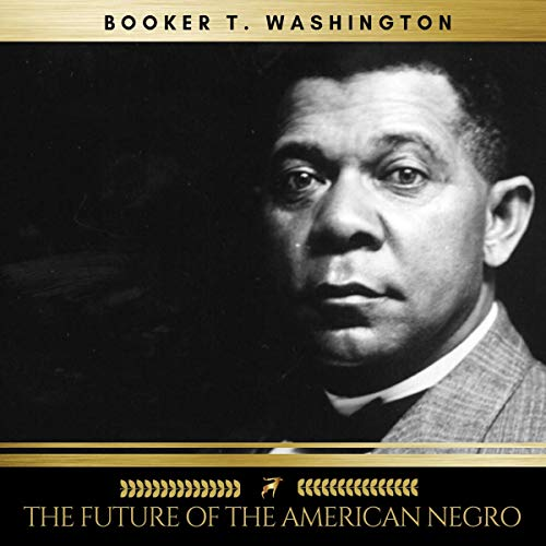 The Future of the American Negro                   By:                                                                                                                                 Booker T. Washington                               Narrated by:                                                                                                                                 Mark Mcnamara                      Length: 4 hrs and 10 mins     Not rated yet     Overall 0.0