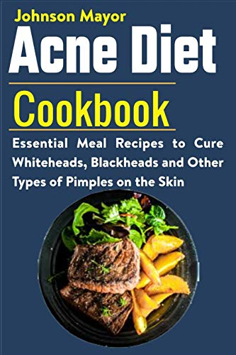 Acne Diet Cookbook: Essential Meal Recipes to Cure Whiteheads, Blackheads and Other Types of Pimples on the Skin
