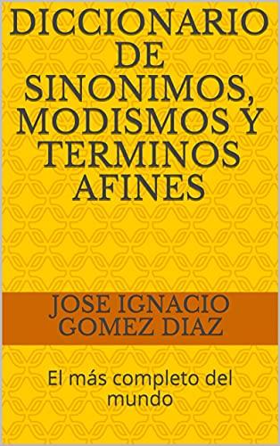 DICCIONARIO DE SINONIMOS, MODISMOS Y TERMINOS AFINES: El más completo del mundo (Spanish Edition)