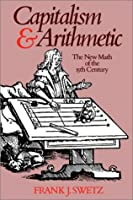 Capitalism and Arithmetic: The New Math of the 15th Century- Including the Full Text of the Treviso Arithmetic of 1478 by Frank J. Swetz(1905-06-09)