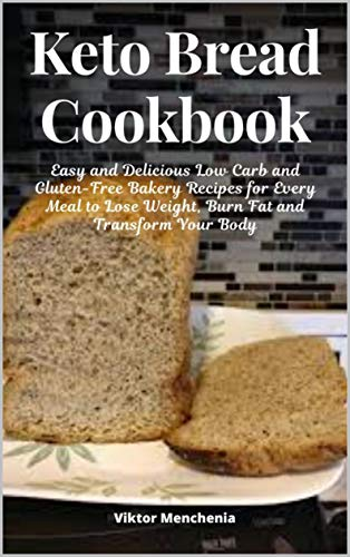 Keto Bread Cookbook: Easy and Delicious Low Carb and Gluten-Free Bakery Recipes for Every Meal to Lose Weight, Burn Fat and Transform Your Body by [Viktor Menchenia]
