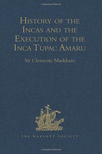 History of the Incas, by Pedro Sarmiento de Gamboa, and the Execution of the Inca Tupac Amaru, by Captain Baltasar de Ocampo: With a Supplement: A ... Cuzco. 1573 (Hakluyt Society, Second Series)