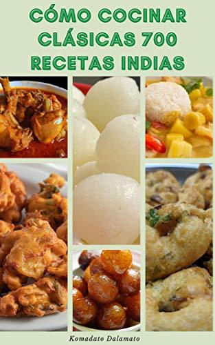 Cómo Cocinar Clásicas 700 Recetas Indias : Recetas Para Bebidas, Sopas, Ensaladas, Kebabs, Vegetariano, Pescado, Cordero, Pollo, Panes, Pepinillos, Aperitivos, Postres Y Más
