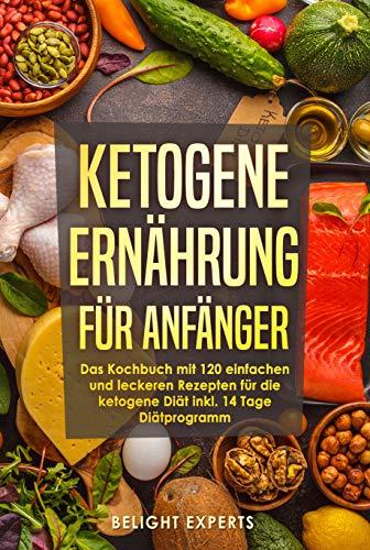 Ketogene Ernährung für Anfänger: 120 einfache und leckere Rezepte für die ketogene Diät inkl. 14 Tage Diätprogramm