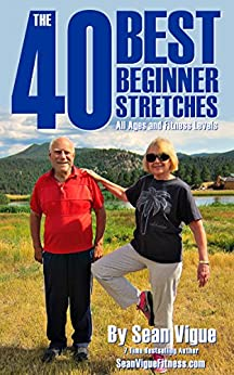 The 40 Best Beginner Stretches: Easy Flexibility Training for ALL Ages and Fitness Levels by [Sean Vigue]
