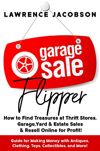 Garage Sale Flipper – How to Find Treasures at Thrift Stores  Garage  Yard & Estate Sales & Resell Online for Profit!: Guide for Making Money with Antiques  Clothing  Toys  Collectibles  and More!