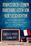 Französisch lernen durch das Lesen von Kurzgeschichten: 10 Geschichten in Französisch und Deutsch mit Vokabellisten - Language Universtity