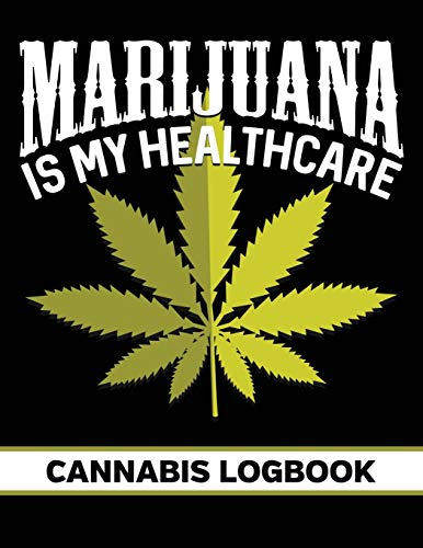 Marijuana Is My Healthcare: Cannabis Strain Review Logbook for Medial and Recreational Use