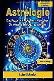 Astrologie: Das Praxis-Handbuch um Herr über Ihr eigenes Schicksal zu werden