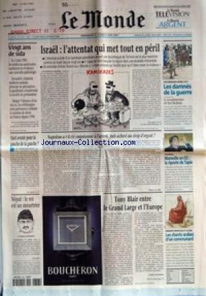 MONDE (LE) [No 17529] du 03/06/2001 - VINGT ANS DE SIDA - ISRAEL - L'ATTENTAT QUI MET TOUT EN PERIL - QUEL AVENIR POUR LA GAUCHE DE LA GAUCHE ? - NAPOLEON A-T-IL ETE EMPOISONNE A L'ARSENIC, PUIS ACHEVE AU SIROP D'ORGEAT ? PAR PIERRE LE HIR - NEPAL - LE ROI EST UN MEURTRIER - LE PRINCE DIPENDRA - TONY BLAIR ENTRE LE GRAND LARGE ET L'EUROPE PAR ANDRE FONTAINE - PAR BERNARD-HENRI LEVY - LES DAMNES DE LA GUERRE - LE PHARAON ET LES NUBAS - FOOTBALL - MARSEILLE EN D2 - LA RIPOSTE DE TAP