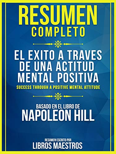Resumen Completo: El Exito A Traves De Una Actitud Mental Positiva: (Success Through A Positive Mental Attitude) - Basado En El Libro De Napoleon Hill