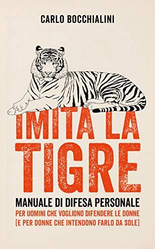 IMITA LA TIGRE: Manuale di difesa personale per uomini che vogliono difendere le donne (e per donne che intendono farlo da sole) (Italian Edition)