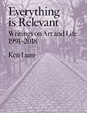 Everything is Relevant: Writings on Art and Life, 1991-2018