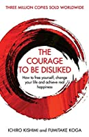 The Courage To Be Disliked: How to free yourself, change your life and achieve real happiness (Courage To series)