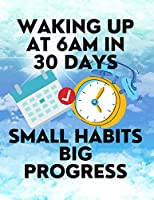 Waking up at 6am in 30 Days Small Habits Big Progress: New Years Resolution Big Changes in Small Steps How to Wake up Early
