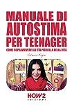 MANUALE DI AUTOSTIMA PER TEENAGER: COME SOPRAVVIVERE ALL'ETÀ PIÙ BELLA DELLA VITA