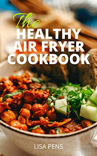 THE HEALTHY AIR FRYER COOKBOOK: Quick And Easy, 30 Specially Selected Low Fat Air Fryer Recipes To Prepare In 30 min Or Less (includes healthy recipes and meal prep) (English Edition)