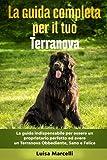 La Guida Completa per Il Tuo Terranova: La guida indispensabile per essere un proprietario perfetto ed avere un Terranova Obbediente, Sano e Felice