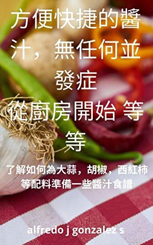 方便快捷的醬汁,無任何並發症 從廚房開始 等等: 了解如何為大蒜,胡椒,西紅柿等配料準備一些醬汁食譜。 (Traditional Chinese Edition)