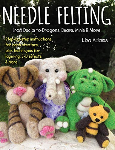 Needle Felting from Ducks to Dragons, Cats, Minis & More: Step-By-Step Instructions for Each Creature, Plus Techniques for Layering, 3-D Effects & More
