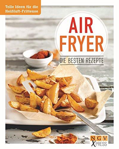 Airfryer - Die besten Rezepte: Pommes, Chicken Wings & Co. aus der Heißluftfritteuse (NGV X-Press)