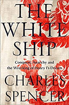 The White Ship  Conquest Anarchy and the Wrecking of Henry I's Dream