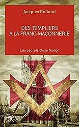 Des templiers à la franc-maçonnerie - Les secrets d'une filiation de Jacques Rolland