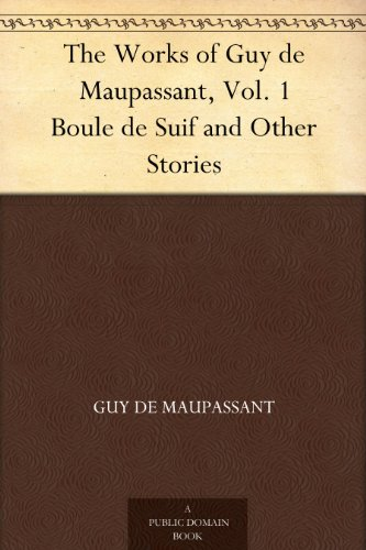 The Works of Guy de Maupassant, Vol. 1 Boule de Suif and Other Stories (English Edition)