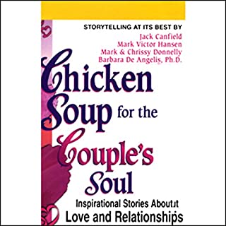 Chicken Soup for the Couple's Soul                   By:                                                                                                                                 Jack Canfield,                                                                                        Mark Victor Hansen,                                                                                        Barbara De Angelis                               Narrated by:                                                                                                                                 Jack Canfield,                                                                                        Mark Victor Hansen,                                                                                        Barbara De Angelis                      Length: 1 hr and 11 mins     31 ratings     Overall 3.9