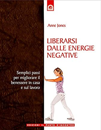 Liberarsi dalle energie negative: Semplici passi per migliorare il benessere in casa e al lavoro (Nuove frontiere del pensiero)