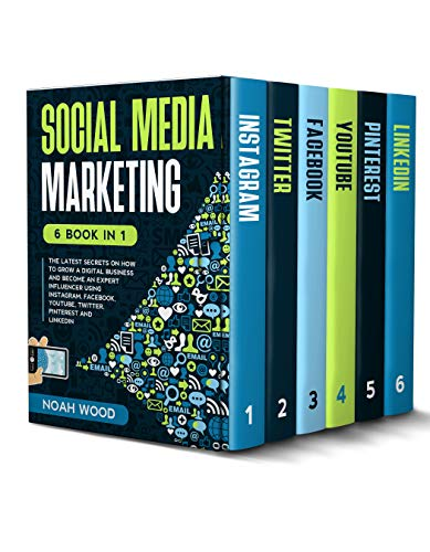 SOCIAL MEDIA MARKETING: 6 BOOK IN 1 - The Latest Secrets On How To Grow A Digital Business And Become An Expert Influencer Using Instagram, Facebook, Youtube, Twitter, Pinterest And Linkedin