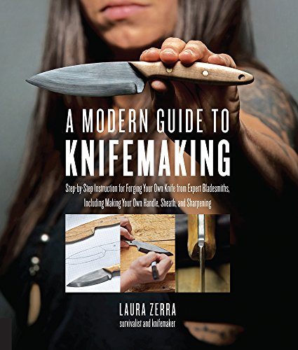 A Modern Guide to Knifemaking: Step-by-step instruction for forging your own knife from expert bladesmiths, including making your own handle, sheath and sharpening by [Laura Zerra]