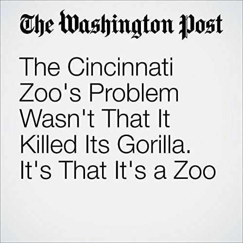 The Cincinnati Zoo's Problem Wasn't That It Killed Its Gorilla. It's That It's a Zoo audiobook cover art