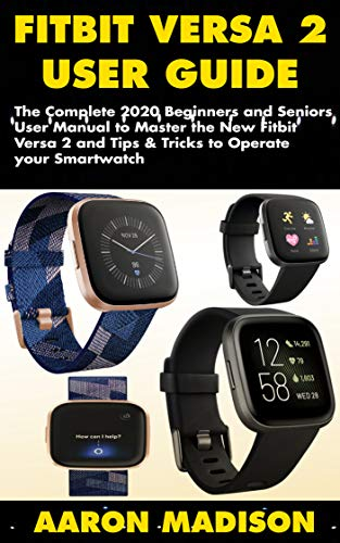 FITBIT VERSA 2 USER GUIDE: The Complete 2020 Beginners and Seniors User Manual to Master the New Fitbit Versa 2 and Tips & Tricks to Operate your Smartwatch (English Edition)