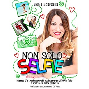Non solo Selfie: Manuale d'istruzione per chi vuole apparire al TOP in foto e scattare il selfie perfetto 4 spesavip