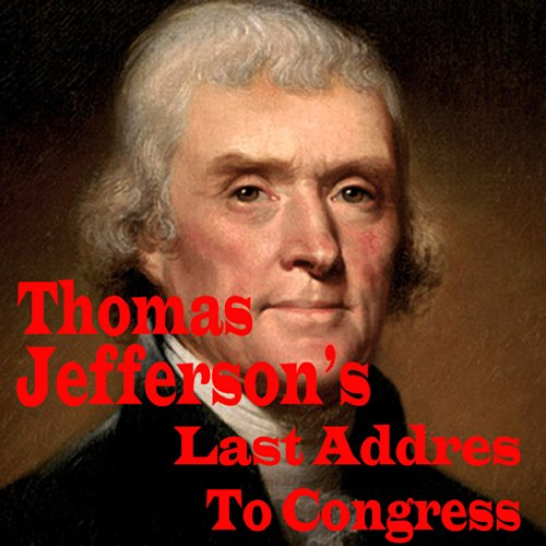 Thomas Jefferson's Last Address to Congress                   By:                                                                                                                                 Thomas Jefferson                               Narrated by:                                                                                                                                 John Greenman                      Length: 22 mins     Not rated yet     Overall 0.0