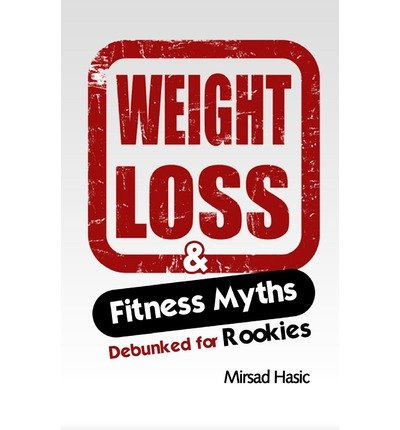 By Hasic, Mirsad [ Weight Loss & Fitness Myths Debunked for Rookies ] [ WEIGHT LOSS & FITNESS MYTHS DEBUNKED FOR ROOKIES ] Nov - 2013 { Paperback }