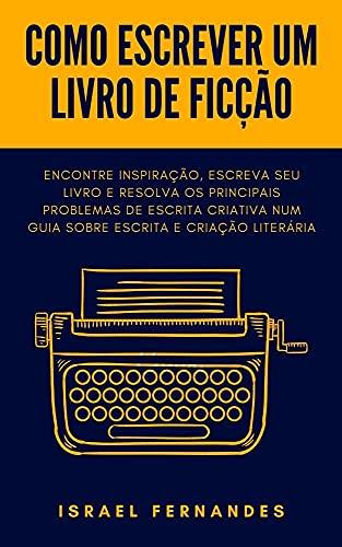 Como escrever um livro de ficção: Encontre inspiração, escreva seu livro e resolva os principais problemas de escrita criativa num guia sobre escrita e criação literária
