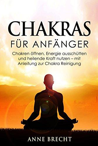Chakras für Anfänger: Chakren öffnen, Energie ausschütten und heilende Kraft nutzen - mit Anleitung zur Chakra Reinigung (Chakraheilung, Chakra Meditation, Charka Yoga)