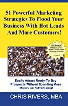 51 Powerful Marketing Strategies To Flood Your Business With Hot Leads And More Customers!: Easily Attract Ready-To-Buy Prospects Without Spending More Money On Advertising!