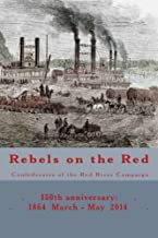 Rebels on the Red: Confederates of the Red River Campaign: 150th anniversary: 1864 March - May 2014 Portraits in Uniform (...